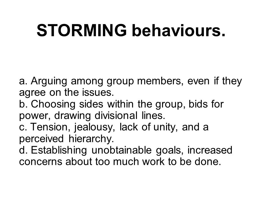 STORMING behaviours. a. Arguing among group members, even if they agree on the issues. b. Choosing sides within the group, bids for power, drawing div