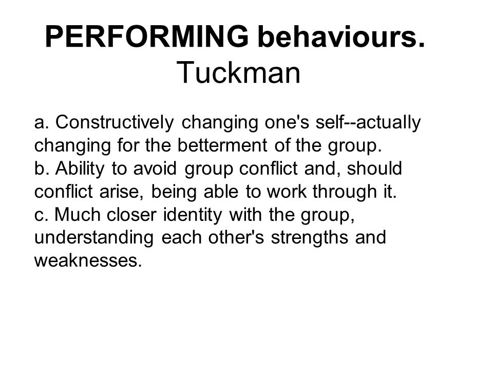 PERFORMING behaviours. Tuckman a. Constructively changing one's self--actually changing for the betterment of the group. b. Ability to avoid group con