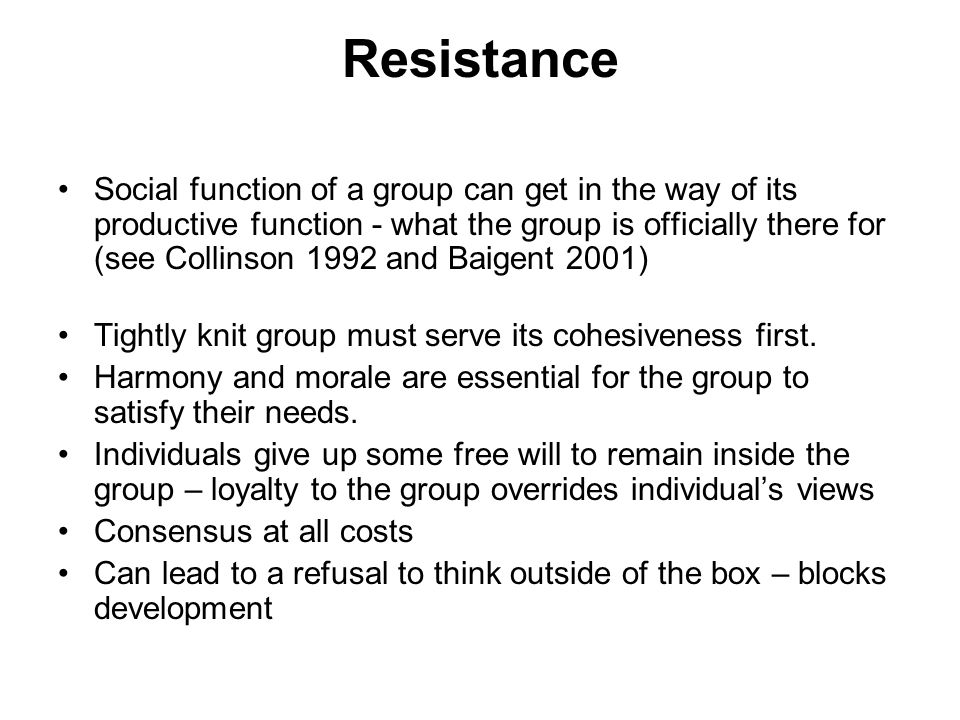 Resistance Social function of a group can get in the way of its productive function - what the group is officially there for (see Collinson 1992 and Baigent 2001) Tightly knit group must serve its cohesiveness first.