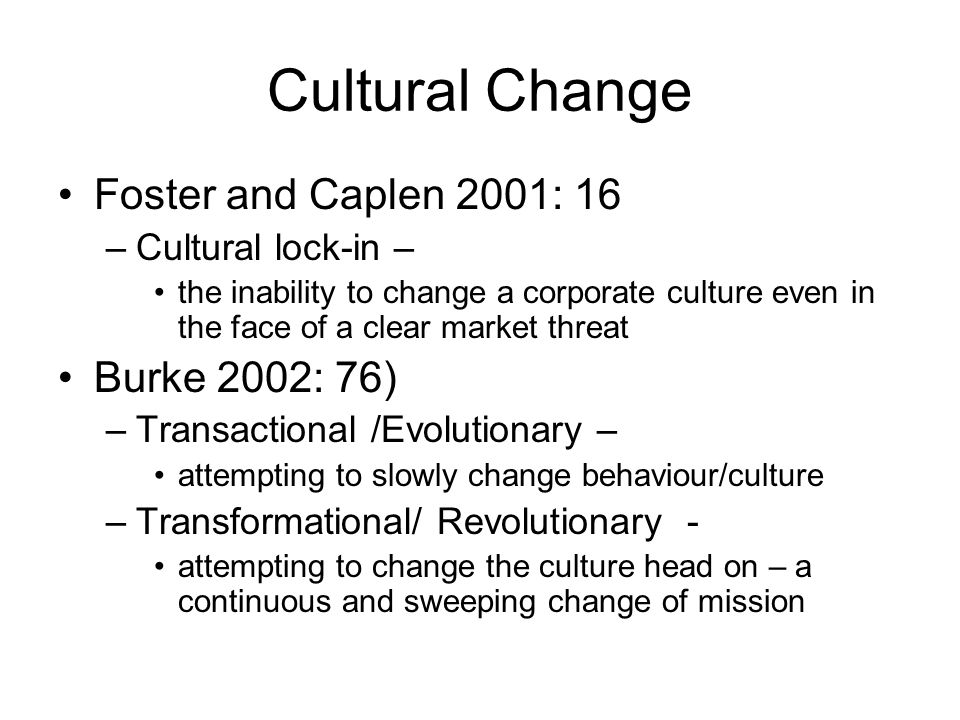 Cultural Change Foster and Caplen 2001: 16 –Cultural lock-in – the inability to change a corporate culture even in the face of a clear market threat Burke 2002: 76) –Transactional /Evolutionary – attempting to slowly change behaviour/culture –Transformational/ Revolutionary - attempting to change the culture head on – a continuous and sweeping change of mission