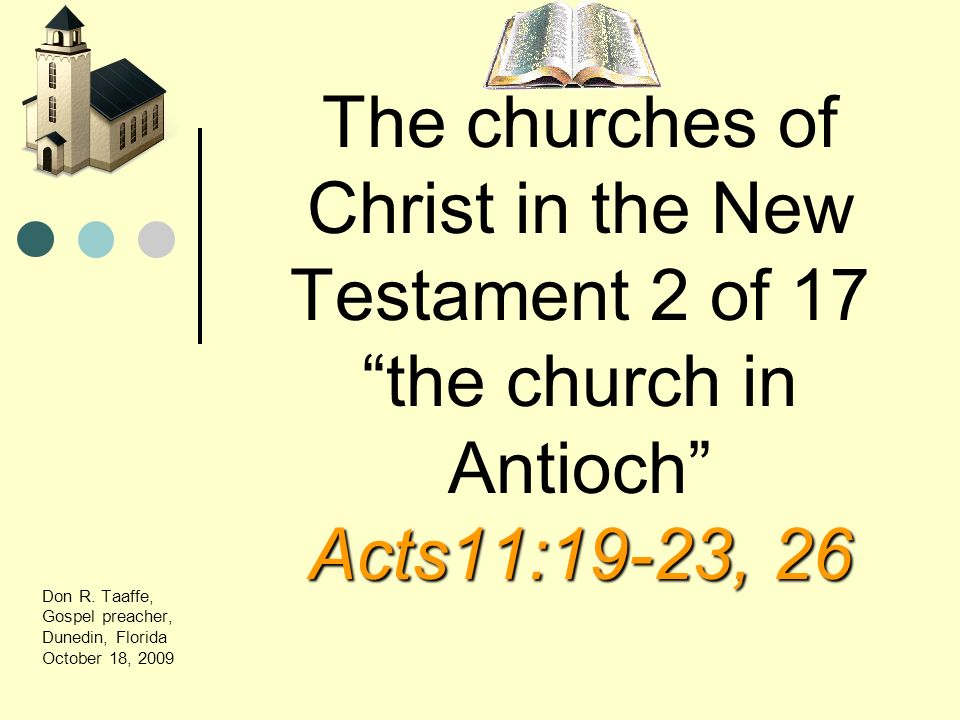 Acts11:19-23, 26 The churches of Christ in the New Testament 2 of 17 the church in Antioch Acts11:19-23, 26 Don R. Taaffe, Gospel preacher, Dunedin, F