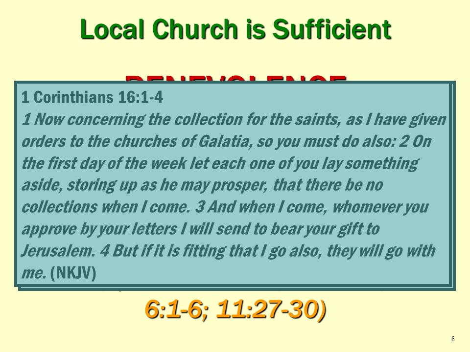 Local Church is Sufficient Relieve its Needy Saints BENEVOLENCE Local Church (elders) Local Church (elders) Acts 2:44-45; 4:34-37; 1 Corinthians 16:1-