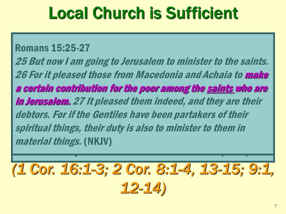 Local Church is Sufficient Relieve its Needy Saints C C $ $ $ BENEVOLENCE C Local Church in need Local Church in need (to elders) Acts 11:27-30; Roman