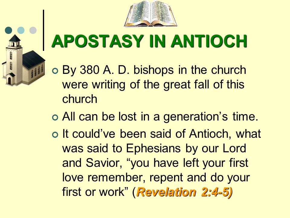 APOSTASY IN ANTIOCH By 380 A. D. bishops in the church were writing of the great fall of this church All can be lost in a generations time. Revelation