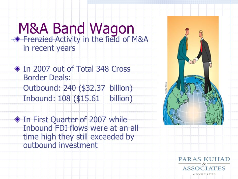 M&A Band Wagon Frenzied Activity in the field of M&A in recent years In 2007 out of Total 348 Cross Border Deals: Outbound: 240 ($32.37billion) Inboun
