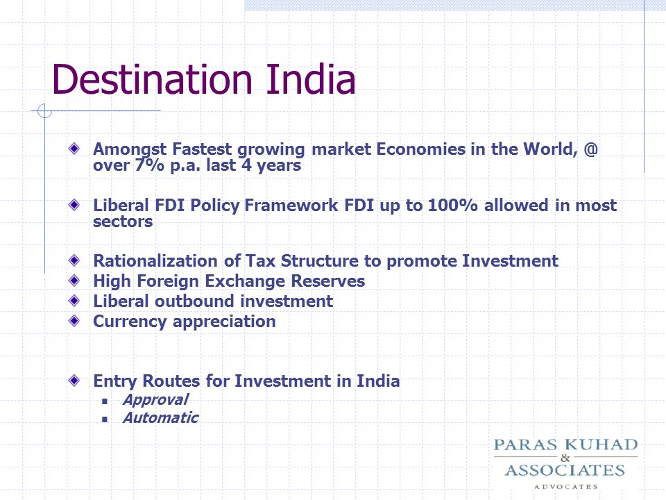Destination India Amongst Fastest growing market Economies in the World, @ over 7% p.a. last 4 years Liberal FDI Policy Framework FDI up to 100% allow
