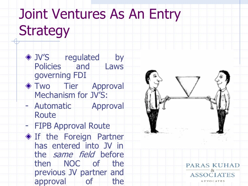 Joint Ventures As An Entry Strategy JVS regulated by Policies and Laws governing FDI Two Tier Approval Mechanism for JVS: - Automatic Approval Route -