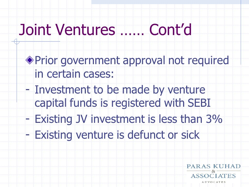 Joint Ventures …… Contd Prior government approval not required in certain cases: - Investment to be made by venture capital funds is registered with S