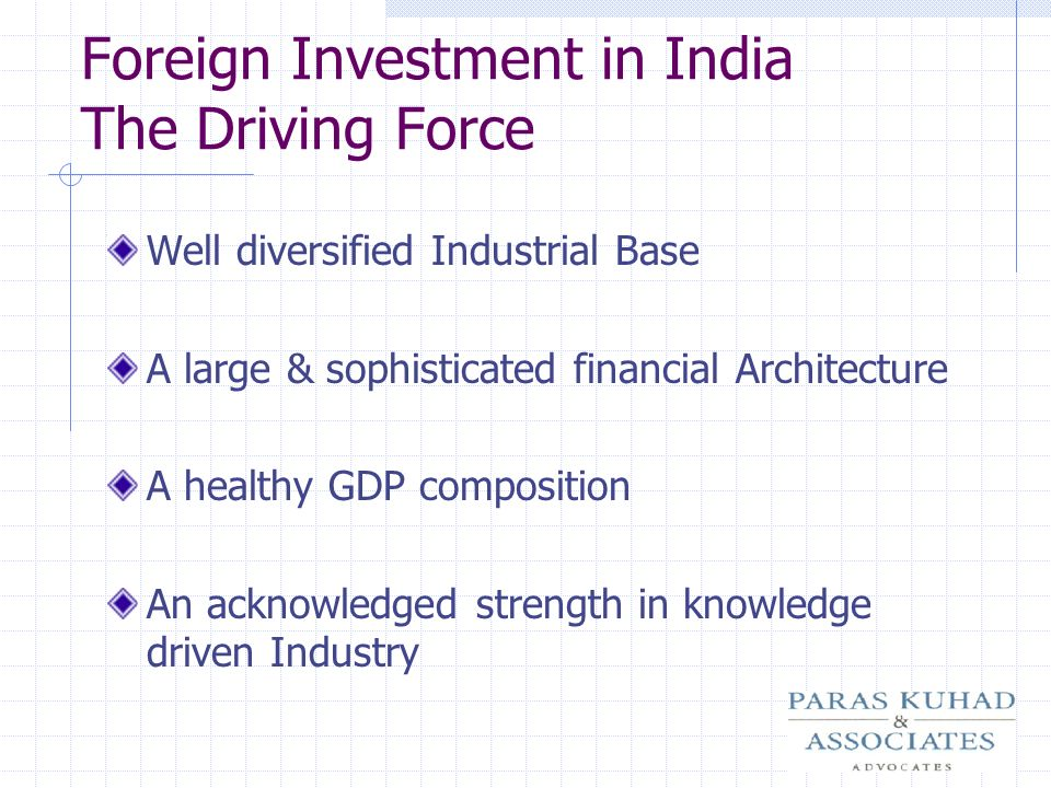 Foreign Investment in India The Driving Force Well diversified Industrial Base A large & sophisticated financial Architecture A healthy GDP compositio