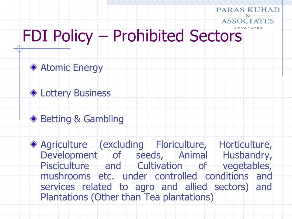 FDI Policy – Prohibited Sectors Atomic Energy Lottery Business Betting & Gambling Agriculture (excluding Floriculture, Horticulture, Development of se