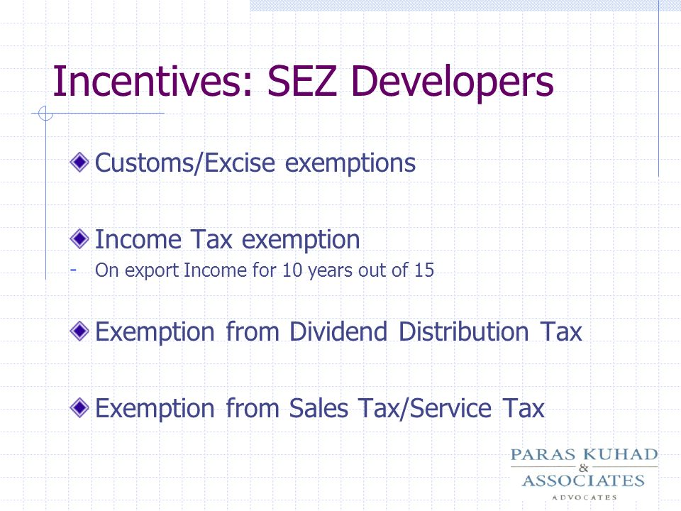 Incentives: SEZ Developers Customs/Excise exemptions Income Tax exemption - On export Income for 10 years out of 15 Exemption from Dividend Distributi