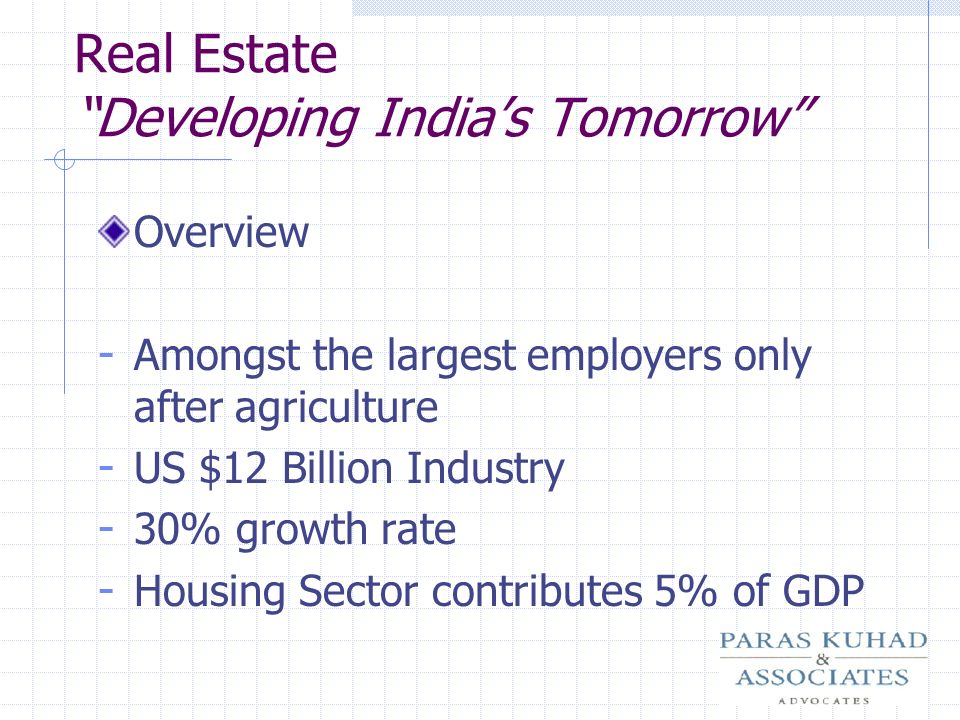 Real Estate Developing Indias Tomorrow Overview - Amongst the largest employers only after agriculture - US $12 Billion Industry - 30% growth rate - H
