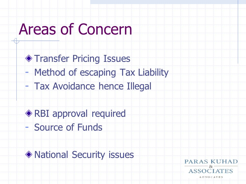 Areas of Concern Transfer Pricing Issues - Method of escaping Tax Liability - Tax Avoidance hence Illegal RBI approval required - Source of Funds Nati