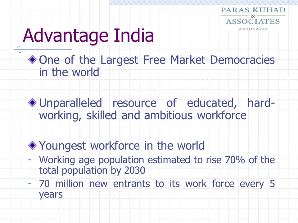 Advantage India English the language of business in India - one of the largest Pools of English Speaking Manpower after the US Manpower - Over 3 million scientific and technical manpower - Over 2.5 million graduates added to the workforce every years - 3 rd largest pool of educated personnel A large and Growing Middle class with per capita income of more than 1000 US $ p.a.