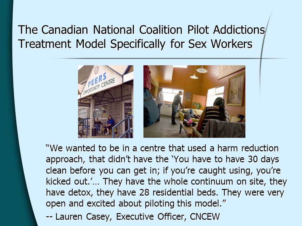 The Canadian National Coalition Pilot Addictions Treatment Model Specifically for Sex Workers We wanted to be in a centre that used a harm reduction approach, that didnt have the You have to have 30 days clean before you can get in; if youre caught using, youre kicked out.… They have the whole continuum on site, they have detox, they have 28 residential beds.