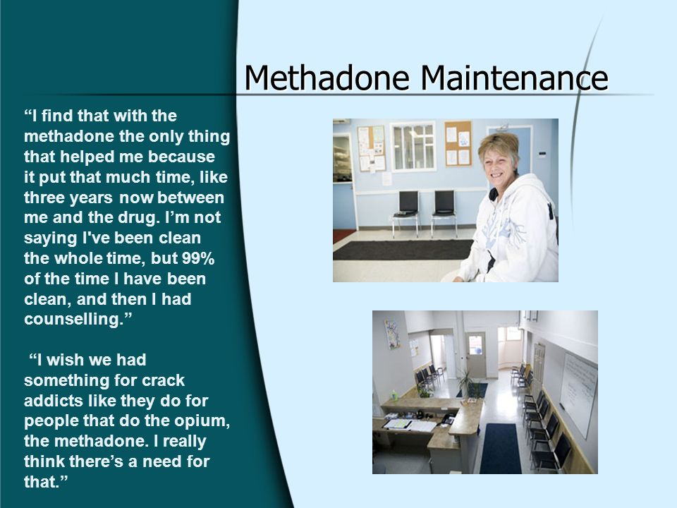 Methadone Maintenance I find that with the methadone the only thing that helped me because it put that much time, like three years now between me and