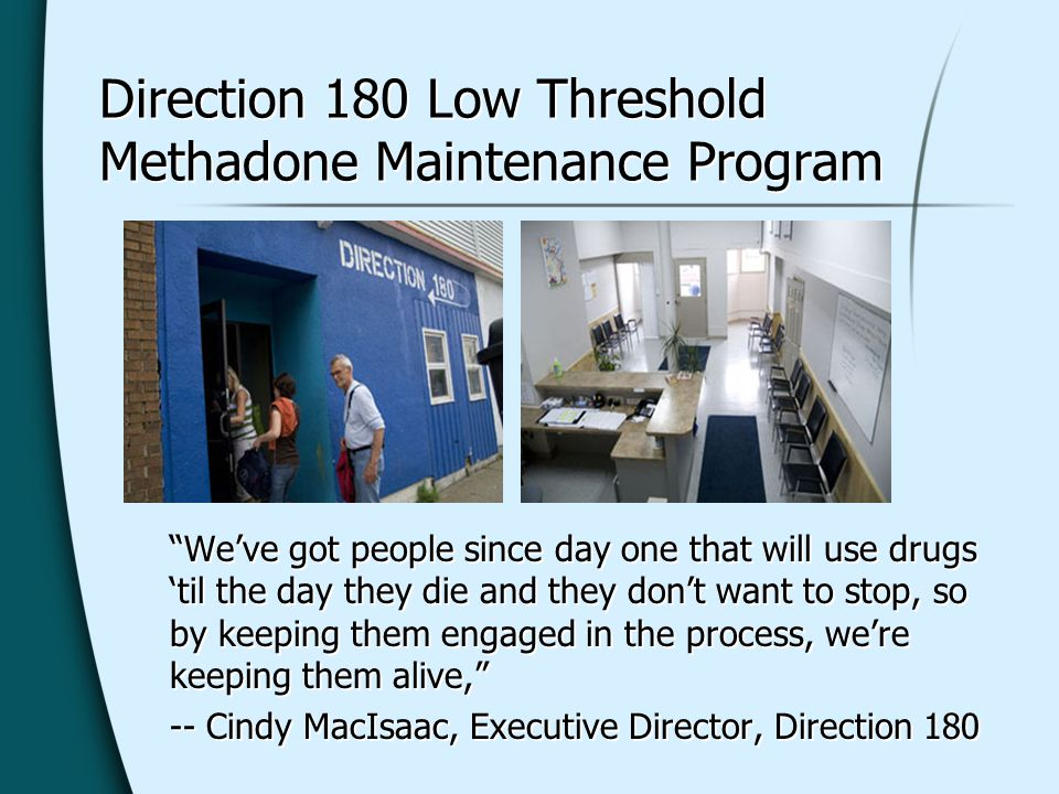 Direction 180 Low Threshold Methadone Maintenance Program Weve got people since day one that will use drugs til the day they die and they dont want to stop, so by keeping them engaged in the process, were keeping them alive, -- Cindy MacIsaac, Executive Director, Direction 180 Weve got people since day one that will use drugs til the day they die and they dont want to stop, so by keeping them engaged in the process, were keeping them alive, -- Cindy MacIsaac, Executive Director, Direction 180