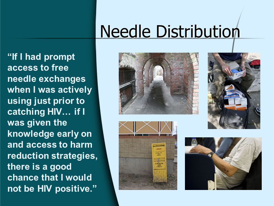 Needle Distribution If I had prompt access to free needle exchanges when I was actively using just prior to catching HIV… if I was given the knowledge
