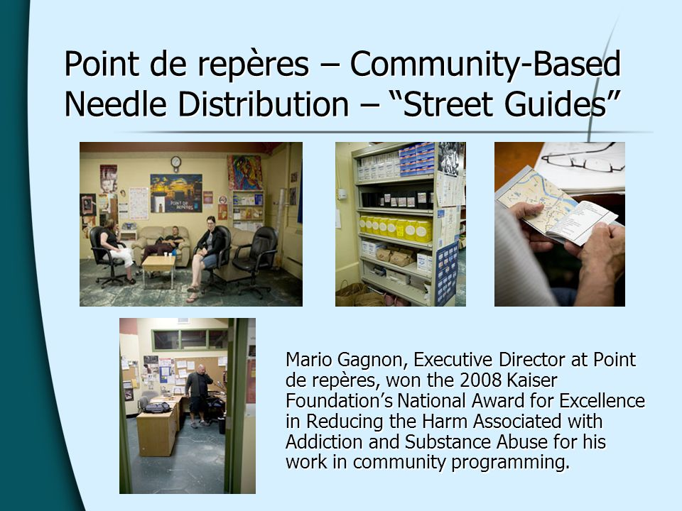 Point de repères – Community-Based Needle Distribution – Street Guides Mario Gagnon, Executive Director at Point de repères, won the 2008 Kaiser Foundations National Award for Excellence in Reducing the Harm Associated with Addiction and Substance Abuse for his work in community programming.