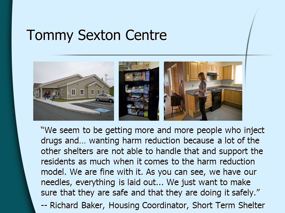 Tommy Sexton Centre We seem to be getting more and more people who inject drugs and… wanting harm reduction because a lot of the other shelters are not able to handle that and support the residents as much when it comes to the harm reduction model.