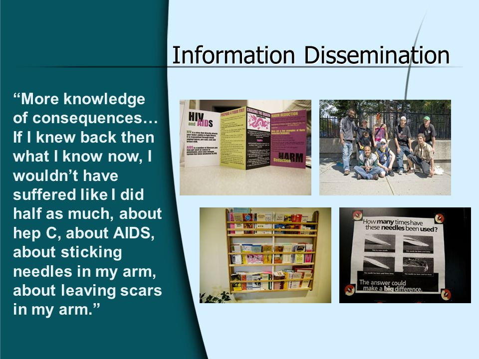 Information Dissemination More knowledge of consequences… If I knew back then what I know now, I wouldnt have suffered like I did half as much, about