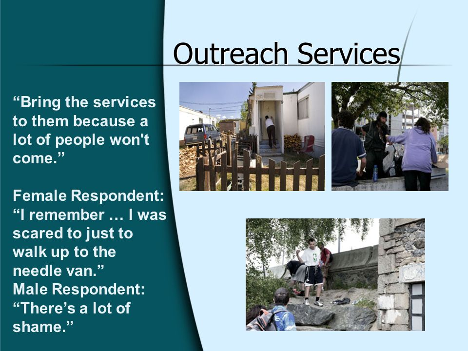 Outreach Services Bring the services to them because a lot of people won't come. Female Respondent: I remember … I was scared to just to walk up to th