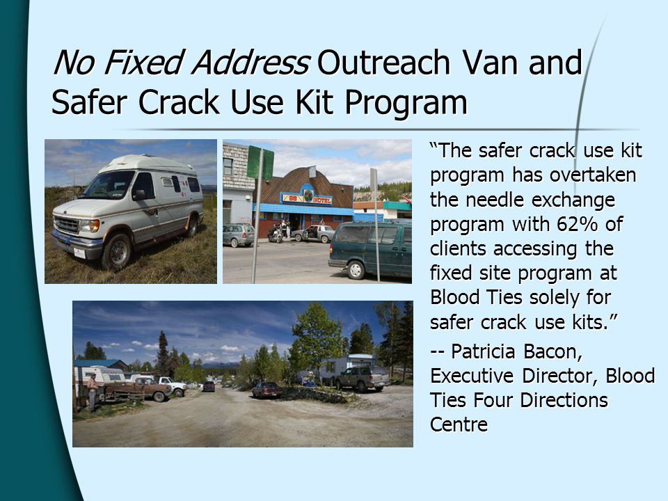 No Fixed Address Outreach Van and Safer Crack Use Kit Program The safer crack use kit program has overtaken the needle exchange program with 62% of clients accessing the fixed site program at Blood Ties solely for safer crack use kits.