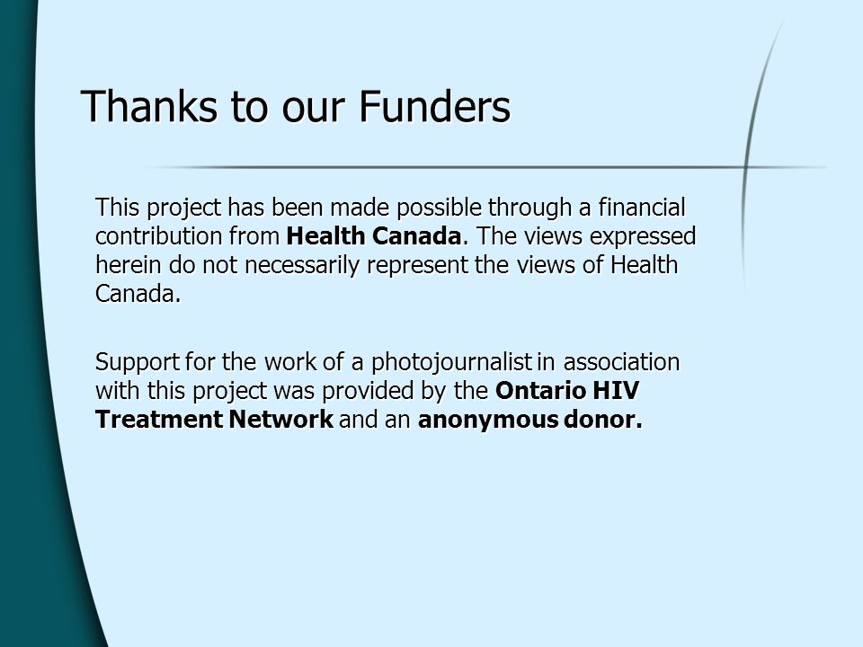Thanks to our Funders This project has been made possible through a financial contribution from Health Canada. The views expressed herein do not neces