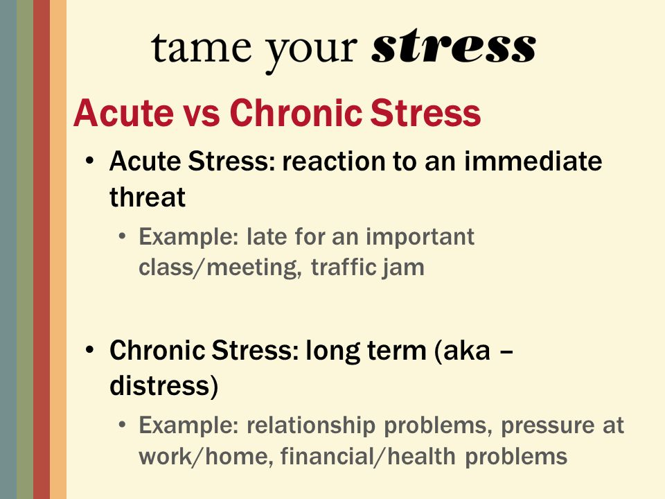 Acute Stress: reaction to an immediate threat Example: late for an important class/meeting, traffic jam Chronic Stress: long term (aka – distress) Example: relationship problems, pressure at work/home, financial/health problems Acute vs Chronic Stress