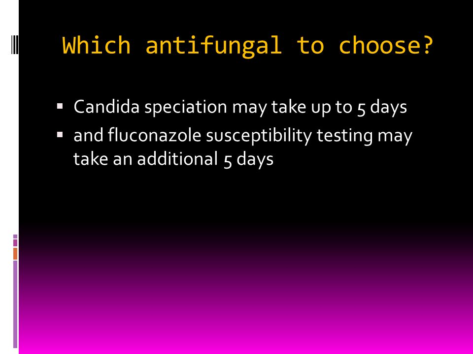 Which antifungal to choose? Candida speciation may take up to 5 days and fluconazole susceptibility testing may take an additional 5 days