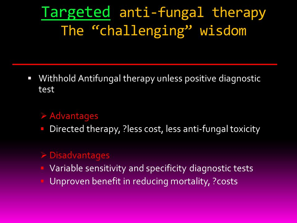Targeted anti-fungal therapy The challenging wisdom Withhold Antifungal therapy unless positive diagnostic test Advantages Directed therapy, ?less cos