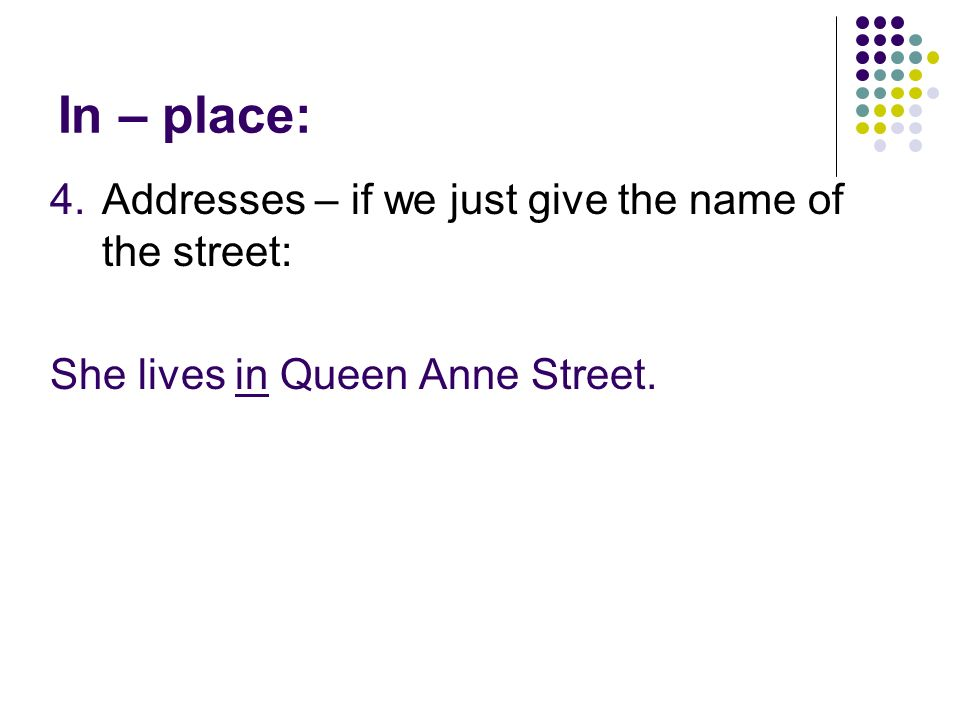 In – place: 4.Addresses – if we just give the name of the street: She lives in Queen Anne Street.