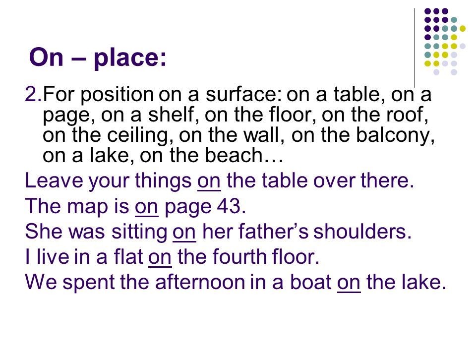 On – place: 2.For position on a surface: on a table, on a page, on a shelf, on the floor, on the roof, on the ceiling, on the wall, on the balcony, on a lake, on the beach… Leave your things on the table over there.