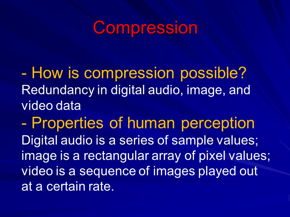Compression - How is compression possible? Redundancy in digital audio, image, and video data - Properties of human perception Digital audio is a seri