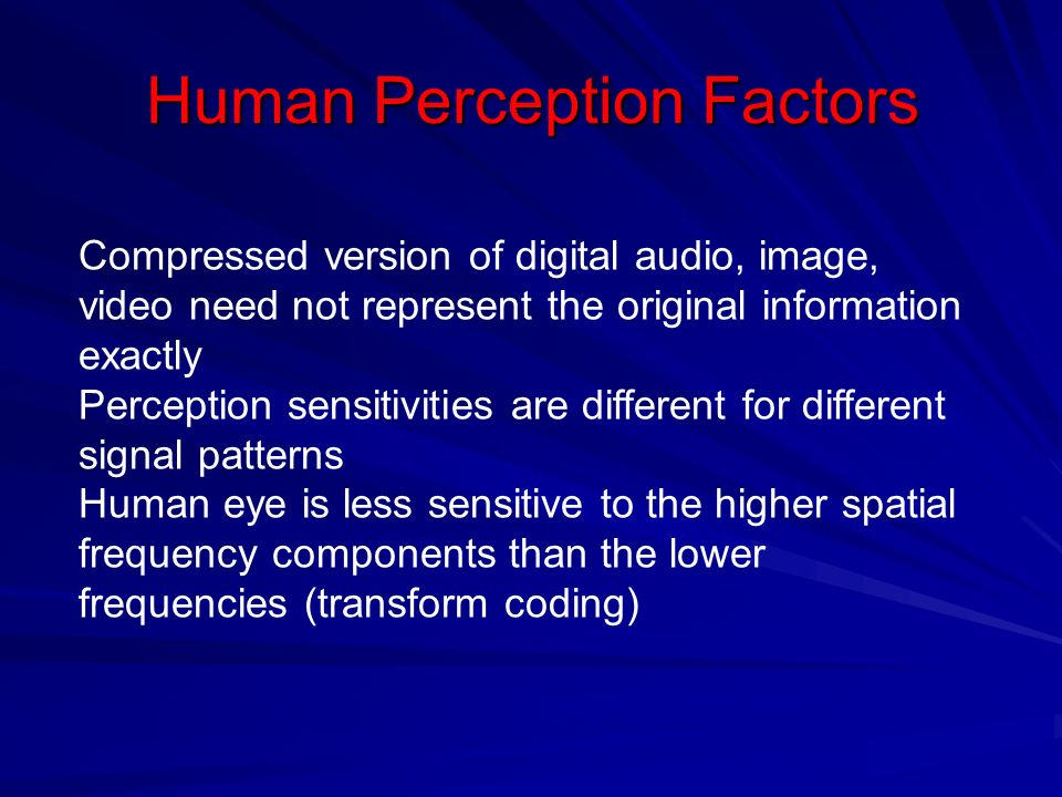 Human Perception Factors Compressed version of digital audio, image, video need not represent the original information exactly Perception sensitivities are different for different signal patterns Human eye is less sensitive to the higher spatial frequency components than the lower frequencies (transform coding)
