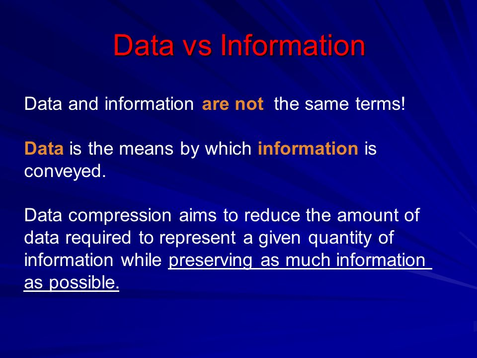 Data vs Information The same amount of information can be represented by various amount of data, e.g.: Your wife, Helen, will meet you at Logan Airport in Boston at 5 minutes past 6:00 pm tomorrow night Your wife will meet you at Logan Airport at 5 minutes past 6:00 pm tomorrow night Helen will meet you at Logan at 6:00 pm tomorrow night Ex1: Ex2 : Ex3:
