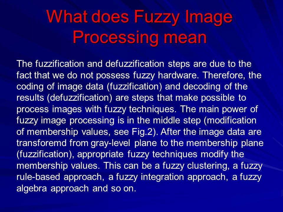 What does Fuzzy Image Processing mean The fuzzification and defuzzification steps are due to the fact that we do not possess fuzzy hardware.
