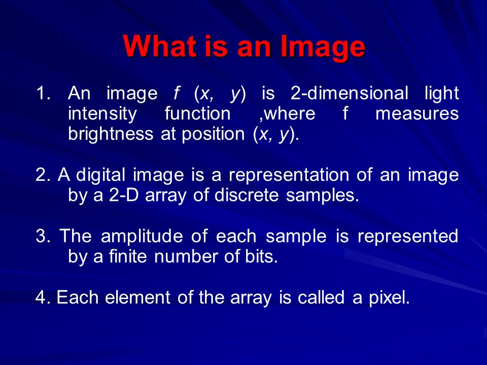 What is an Image 1.An image f (x, y) is 2-dimensional light intensity function,where f measures brightness at position (x, y).
