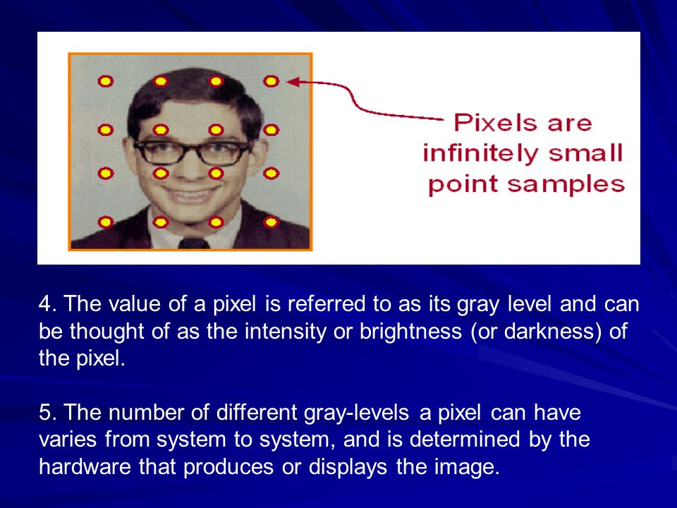 4. The value of a pixel is referred to as its gray level and can be thought of as the intensity or brightness (or darkness) of the pixel. 5. The numbe