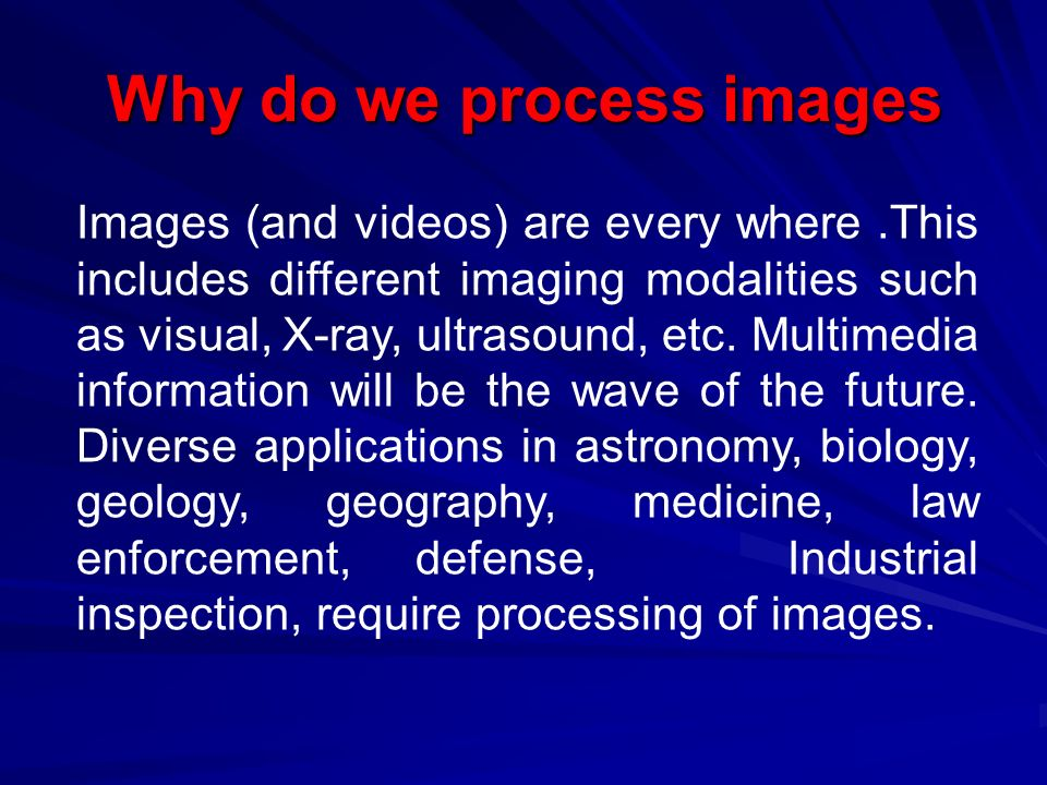 Why do we process images Images (and videos) are every where.This includes different imaging modalities such as visual, X-ray, ultrasound, etc. Multim