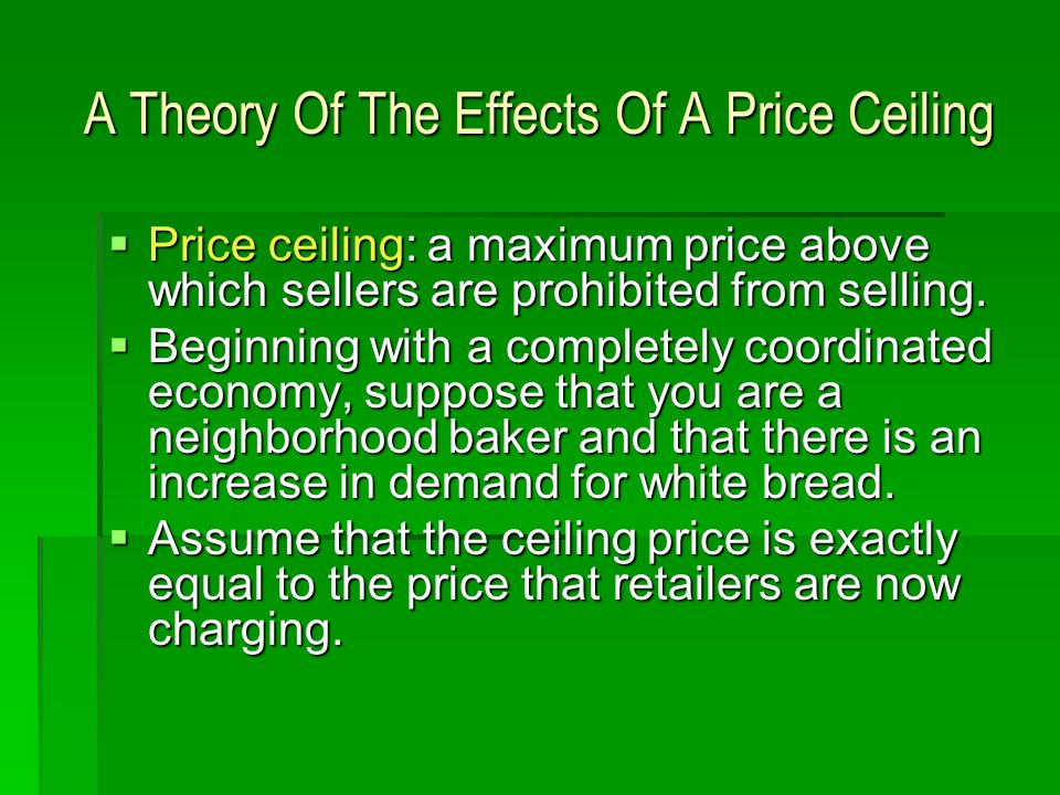 A Theory Of The Effects Of A Price Ceiling Price ceiling: a maximum price above which sellers are prohibited from selling. Price ceiling: a maximum pr