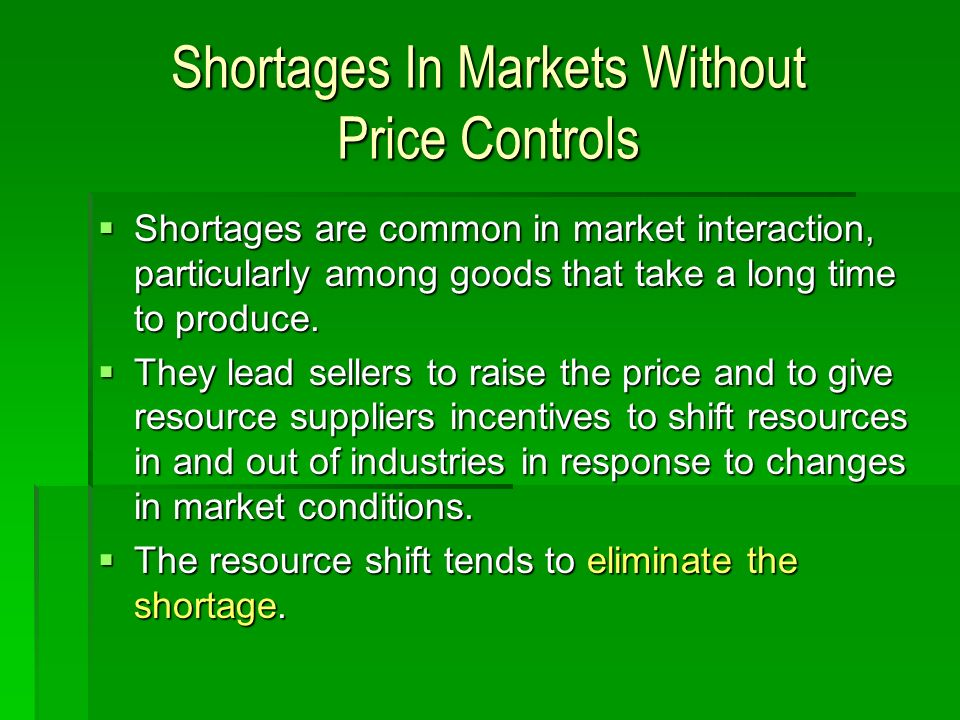 Shortages In Markets Without Price Controls Shortages are common in market interaction, particularly among goods that take a long time to produce. Sho