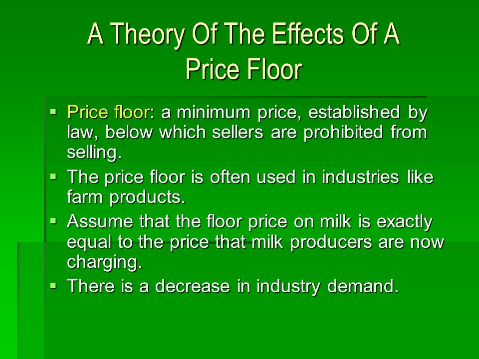 A Theory Of The Effects Of A Price Floor Price floor: a minimum price, established by law, below which sellers are prohibited from selling. Price floo
