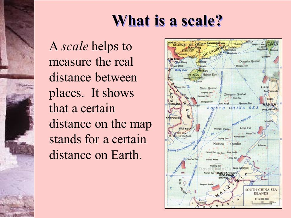 What is a scale? A scale helps to measure the real distance between places. It shows that a certain distance on the map stands for a certain distance