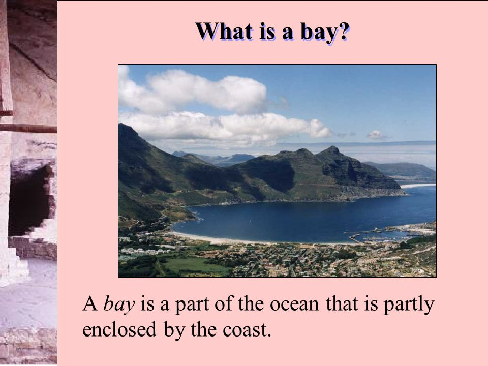 What is a bay? A bay is a part of the ocean that is partly enclosed by the coast.