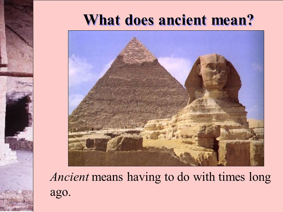 What does ancient mean? Ancient means having to do with times long ago.