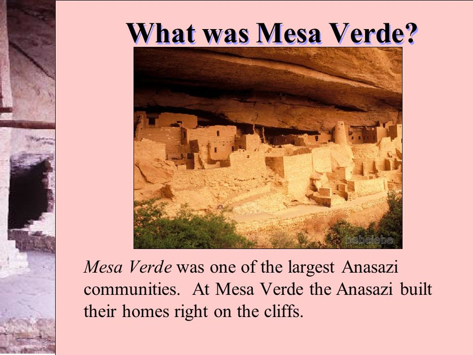 What was Mesa Verde? Mesa Verde was one of the largest Anasazi communities. At Mesa Verde the Anasazi built their homes right on the cliffs.