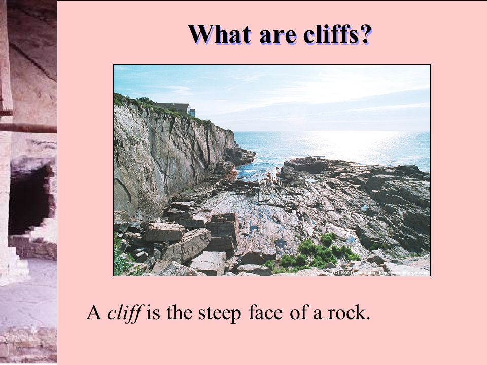 What are cliffs? A cliff is the steep face of a rock.