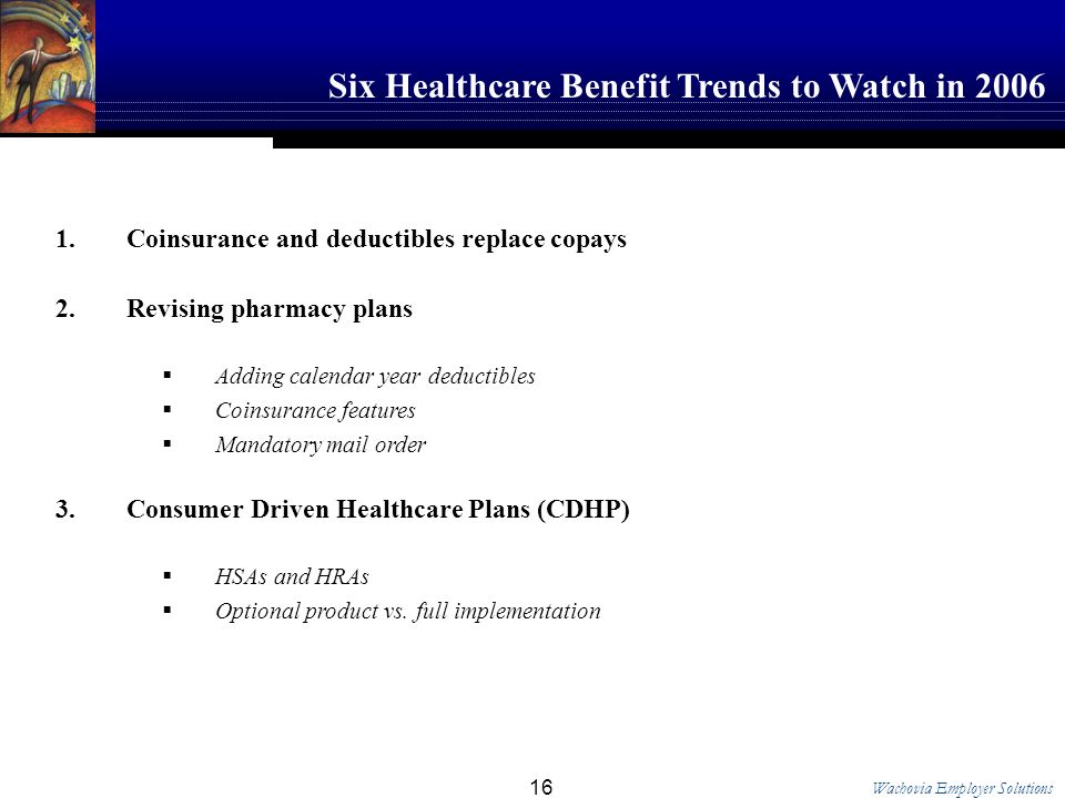 Wachovia Employer Solutions 16 Coinsurance and deductibles replace copays Revising pharmacy plans Adding calendar year deductibles Coinsurance features Mandatory mail order Consumer Driven Healthcare Plans (CDHP) HSAs and HRAs Optional product vs.