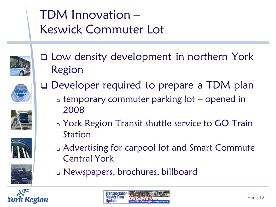 Slide 12 TDM Innovation – Keswick Commuter Lot Low density development in northern York Region Developer required to prepare a TDM plan temporary commuter parking lot – opened in 2008 York Region Transit shuttle service to GO Train Station Advertising for carpool lot and Smart Commute Central York Newspapers, brochures, billboard